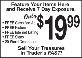 Feature Your Items Here and Receive 7 Day Exposure for Only $19.99. Free classified ad, picture, Internet listing, signs, and 20 word description. Sell Your Treasures in Traders FAST!