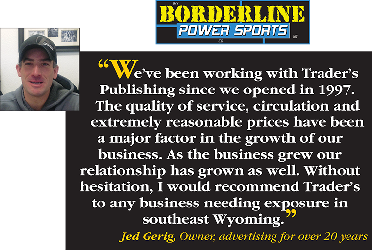 We've been working with Trader's Publishing since we opened in 1997. The quality of service, circulation and extremely reasonable prices have been a major factor in the growth of our business. As the business grew our relationship has grown as well. Without hesitation, I would recommend Trader's to any business needing exposure in southeast Wyoming. - Jeg Gerig, Owner, advertising for over 20 years