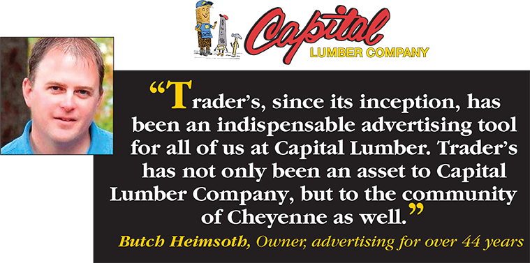 Trader's, since its inception, has been an indispensable advertising tool for all of us at Capital Lumber. Trader's has not only been an asset to Capital Lumber Company, but to the community of Cheyenne as well. - Butch Heimsoth, Owner, advertising for over 44 years