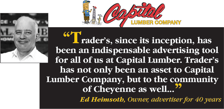 Capital Lumber Company says Trader's, since it's inception, has been an indispensable advertising tool for all of us at Capital Lumber. Trader's has not only been an asset to Capital Lumber Company, but to the community of Cheyenne as well... - Ed Heimsoth, Owner, advertiser for 40 years