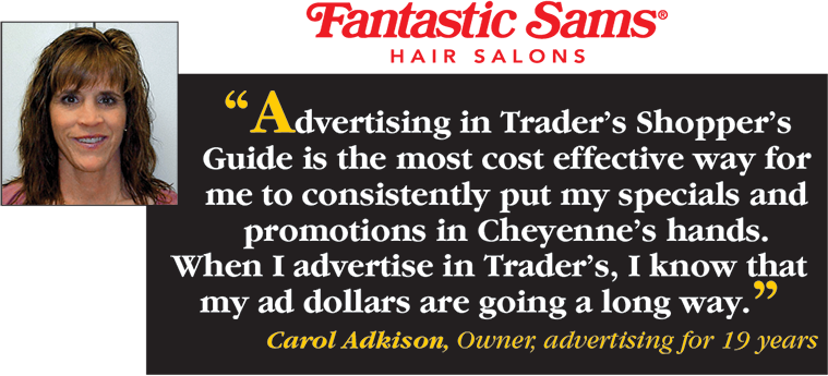 Fantastic Sams Hair Salons says Advertising in Trader's Shopper's Guide is the most cost effective way for me to consistently put my specials and promotions in Cheyenne's hands. When I advertise in Trader's, I know that my ad dollars are going a long way. - Carol Adkison, Owner, advertising for 19 years