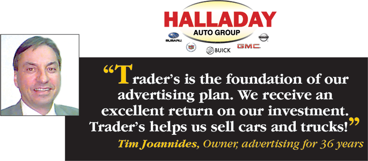 Halladay Auto Group says Trader's is the foundation of our advertising plan. We receive an excellent return on our investment. Trader's helps us sell cars and trucks! - Tim Joannides, Owner, advertising for 36 years