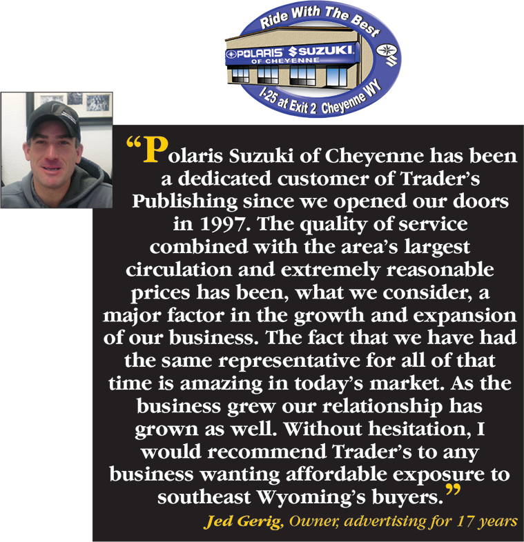 Polaris Suzuki of Cheyenne has been a dedicated customer of Trader's Publishing since we opened our doors in 1997. The quality of service combined with the area's largest circulation and extremely reasonable prices has been, what we consider, a major factor in the growth and expansion of our business. The fact that we have had the same representative for all that time is amazing in today's market. As the business grew, our relationship has grown as well. Without hesitation, I would recommend Trader's to any business wanting affordable exposure to southeast Wyoming's buyers. - Jed Gerig, Owner, advertising for 17 years