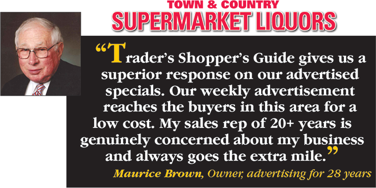 Town and Country Supermarket Liquors says Trader's Shopper's Guide gives us a superior response on our advertised specials. Our weekly advertisement reaches the buyers in this area for a low cost. My sales rep of 20+ years is genuinely concerned about my business and always goes the extra mile. - Maurice Brown, Owner, advertising for 28 years