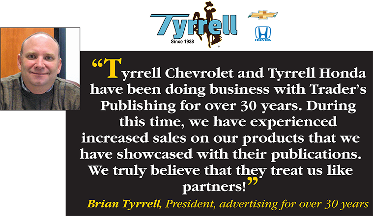Tyrrell Chevrolet and Tyrrell Honda have been doing business with Trader's Publishing for over 30 years. During this time, we have experienced increased sales on our products that we have showcased with their publications. We truly believe that they treat us like partners! - Bryan Tyrrell, President, advertising for over 30 years