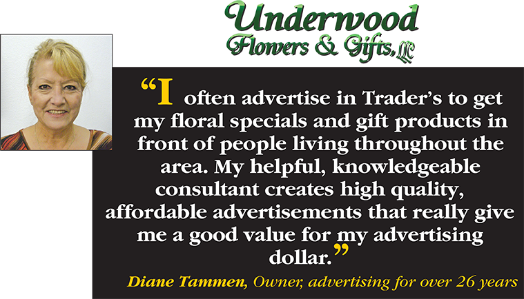 I often advertise in Trader's to get my floral specials and gift products in front of people living throughout the area. My helpful, knowledgeable consultant creates high quality, affordable advertisements that reaslly give me a good value for my advertising dollar. - Diane Tammen, Owner, advertising for over 26 years